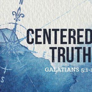 Centered on Truth [Galatians 5:1-12]