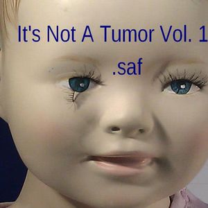 .saf - It's Not A Tumor Vol. 1