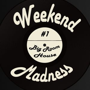Weekend Madness-001 (Big Room House)