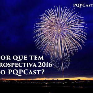 120 - Por que tem retrospectiva 2016 no PQPCast?