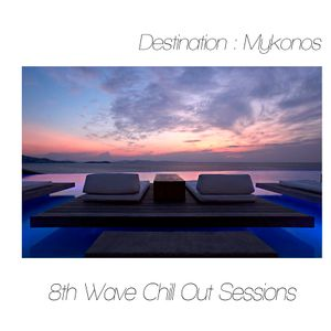 8th Wave Chill Out Sessions Mixed By DJ Constantin Destination Mykonos