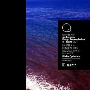 Fungo Transmission # 45 w/ PANTERA MIX + FUNERAL FOG REC (mix selection) —12.07.17