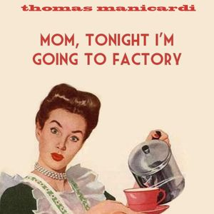 mom, tonight i'm going to factory - thomas manicardi