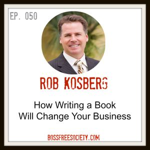 BFS 050: Rob Kosberg   How Writing a Book Will Change Your Business