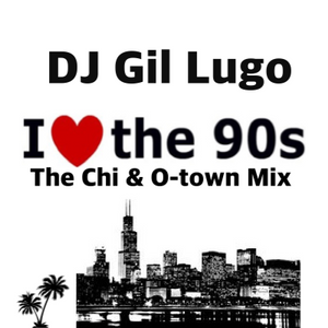 DJ Gil Lugo - I Love The 90's (The Chi & O-town Mix