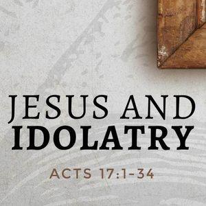 Jesus and Idolatry [Acts 17:16-34]