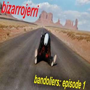 bizarrojerri presents: bandoliers - episode 1