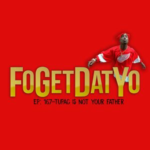 FoGetDatYo Radio EP:167 - Tupac is not your father
