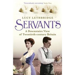 SERVANTS - A Downstairs View of Twentieth-century Britain by Lucy Lethbridge AUTHOR OF THE WEEK
