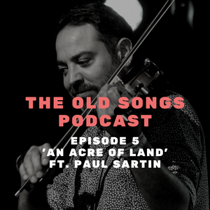 Ep5: The Old Songs Podcast – 'An Acre of Land' ft. Paul Sartin