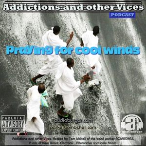 Addictions and other Vices Podcast EP 47- Praying For Cool Winds