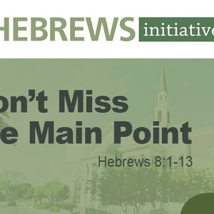 THE HEBREWS INITIATIVE: Don't Miss the Main Point (Audio)