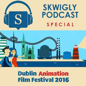 Skwigly at the Dublin Animation Film Festival 2016 Podcast Special