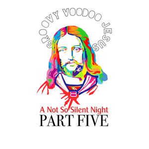 Groovy Voodoo Jesus: A Not So Silent Night Part 5
