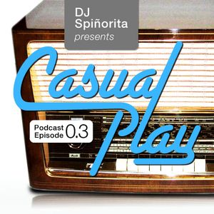 DJ Spiñorita: CASUAL PLAY Podcast Episode 0.3