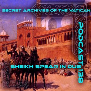 Sheikh Spear in Dub - Secret Archives of the Vatican Podcast 138