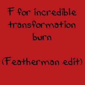 F for incredible transformation burn (Featherman edit) (free download)