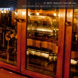 If Wet Radio Show #6 | Mechanical Musical Instruments (part 2)