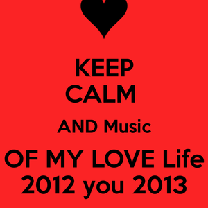 Keep Calm And Music Of My Love Life 2012 You 2013