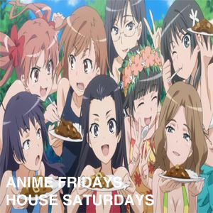 Anime Fridays, House Saturdays