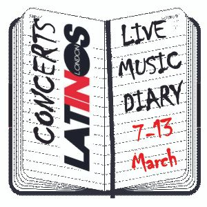 LIVE MUSIC DIARY 7-13 March * www.latinosinlondon.com/radio