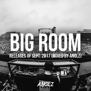 Big Room Releases of Sept. 2017 (Mixed by ANGLZ)