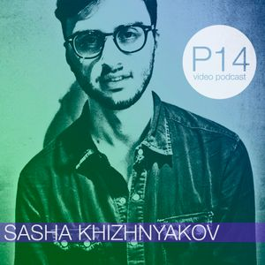Sasha Khizhnyakov - P14 video podcast