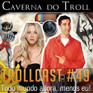 TrollCast #49 - Todo mundo adora, menos eu!