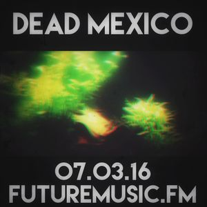 Dead Mexico - FutureMusic.FM - Show 42