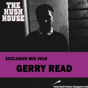 HUSH HOUSE EXCLUSIVE MIX #016 - GERRY READ