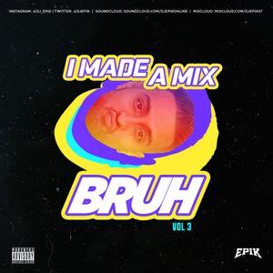 I MADE A MIX BRUH - VOL 3 - DJ EPIK
