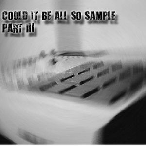Could It Be All So Sample Part III