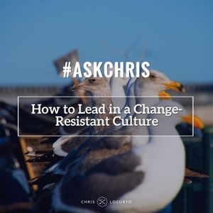 188: Ask Chris: How to Lead in a Change-Resistant Culture