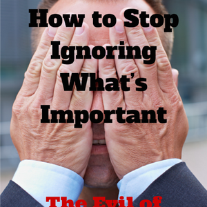 036 How to Stop Ignoring What s Important – The Evil of Indifference