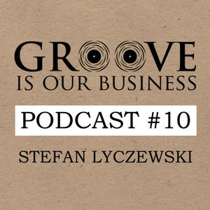 Groove Is Our Business Podcast #10 Mixed By Stefan Lyczewski