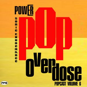 Power Pop Overdose Popcast Volume 6