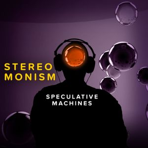 Stereo Monism - Speculative Machines Podcast