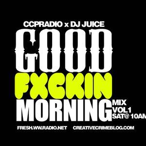 CCPRadio Presents: GoodFxckingMorningMix Vol 1 Mixed by DJ Juice