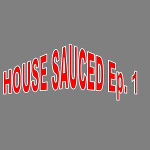 House Sauced Ep. 1