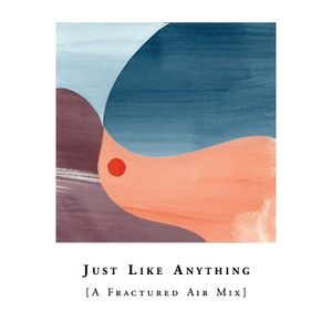 Just Like Anything [A Fractured Air Mix]