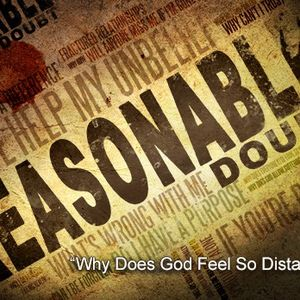 """Reasonable Doubt, pt 4 – """"Why Does God Feel So Distant?"""""""