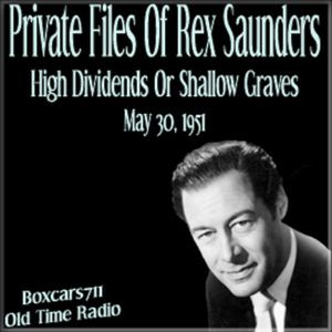 The Private Files Of Rex Saunders - High Dividends Or Shallow Graves (05-30-51)