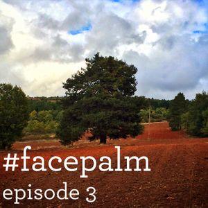 #Facepalm - Episode 3