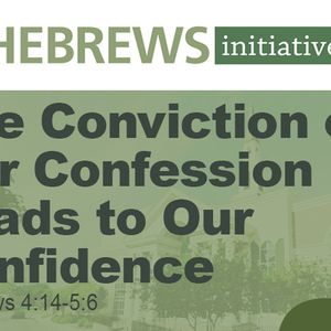 THE HEBREWS INITIATIVE: The Conviction of our Confession Leads to our Confidence (Audio)