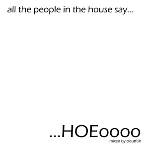 All The Peoples In The House Say...HOEoooo' Mixed by Troutfish