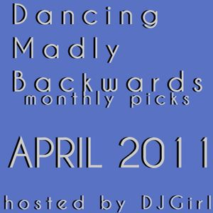 Dancing Madly Backwards hosted by DJGirl | April 2011 monthly picks