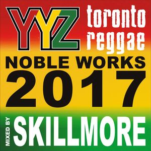 TORONTO REGGAE PRESENTS NOBLE WORKS 2017 MIXED BY SKILLMORE