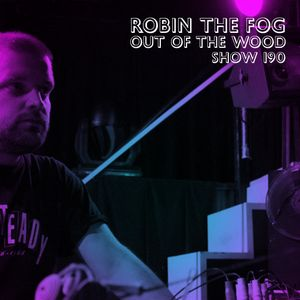 Robin The Fog - Out of the Wood, Show 190