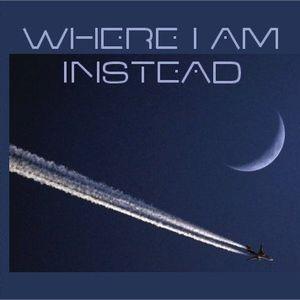 Where I Am Instead