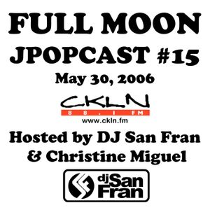 Full Moon JPopcast #15 - May 30, 2006 - Hosted by DJ San Fran & Christine Miguel
